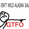 IF IT ISN'T WILD ALASKA GTFO